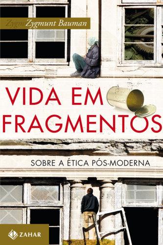 Zygmunt Bauman – Vida Em Fragmentos: Sobre A Ética Pós-Moderna