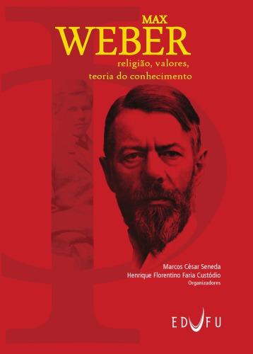 Marcos César Seneda & Henrique F. F. Custódio (Orgs.) – Max Weber: Religião, Valores E Teoria Do Conhecimento