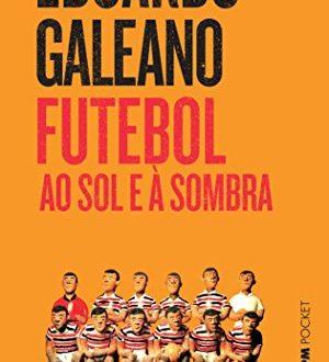 Eduardo Galeano – Futebol Ao Sol E À Sombra: Não é preciso ser um apaixonado da bola para apreciar esta saga. Basta se apreciar a grande literatura.