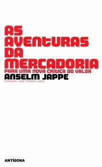 As Aventuras Da Mercadoria: Com um discurso de grande profundidade, Jappe apresenta os fundamentos para uma crítica contemporânea ao neoliberalismo.