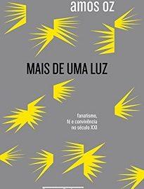Mais De Uma Luz: Em tempos conflituosos, nada mais urgente que a profundidade e a lucidez destes três ensaios de Amós Oz.