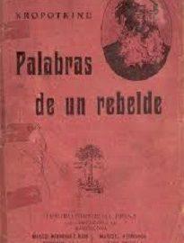 El libro Palabras de un Rebelde fue publicado en 1885 y se trata de una compilación de escritos de Piotr Kropotkin, seleccionados por Elisée Reclus.