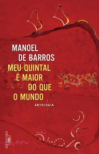 Meu Quintal É Maior Do Que O Mundo é uma coletânea que revela a vitalidade e o alcance universal da obra de Manoel de Barros.