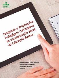 Pesquisas E Proposições Pedagógico-Curriculares Na Escolarização Inicial Da Educação Básica reúne estudos de alunas egressas do curso de Pedagogia da UFRGS.
