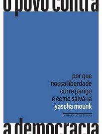 Em O povo contra a democracia, Yascha Mounk faz uma análise precisa sobre esse cenário comum a diversas nações ― e analisa o caso brasileiro.