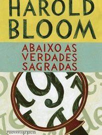 Abaixo As Verdades Sagradas: Um dos mais importantes críticos literários americanos, Bloom se debruça sobre textos e autores mestres da literatura universal