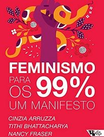 Feminismo Para Os 99% é sobre um feminismo urgente, que não se contenta com a representatividade das mulheres nos altos escalões das corporações.